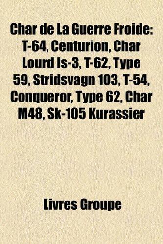 9781159606206: Char de La Guerre Froide: T-64, Centurion, Char Lourd Is-3, T-62, Type 59, Stridsvagn 103, T-54, Conqueror, Type 62, Char M48, Sk-105 Kurassier