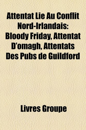 9781159609689: Attentat Li Au Conflit Nord-Irlandais: Bloody Friday, Attentat D'Omagh, Attentats Des Pubs de Guildford