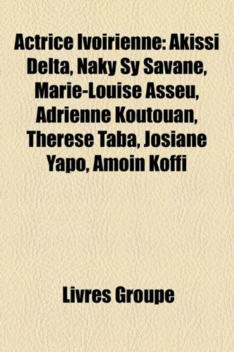 9781159623296: Actrice Ivoirienne: Akissi Delta, Naky Sy Savané, Marie-Louise Asseu, Adrienne Koutouan, Thérèse Taba, Josiane Yapo, Amoin Koffi (French Edition)