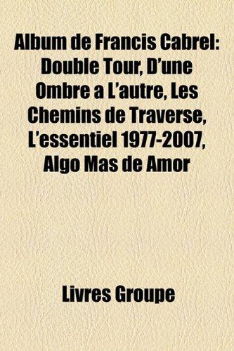 9781159624682: Album de Francis Cabrel: Double Tour, D'Une Ombre L'Autre, Les Chemins de Traverse, L'Essentiel 1977-2007, Algo MS de Amor