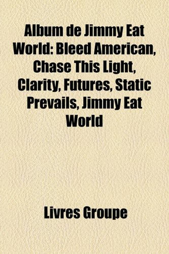 9781159624941: Album de Jimmy Eat World: Bleed American, Chase This Light, Clarity, Futures, Static Prevails, Jimmy Eat World