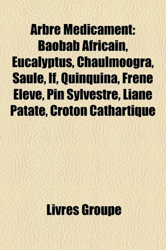 9781159628840: Arbre Médicament: Baobab Africain, Eucalyptus, Chaulmoogra, Saule, If, Quinquina, Frêne Élevé, Pin Sylvestre, Liane Patate, Croton Cathartique