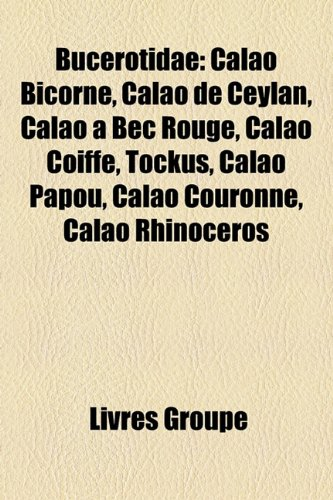 9781159634513: Bucerotidae: Calao Bicorne, Calao de Ceylan, Calao à Bec Rouge, Calao Coiffé, Tockus, Calao Papou, Calao Couronné, Calao Rhinocéros