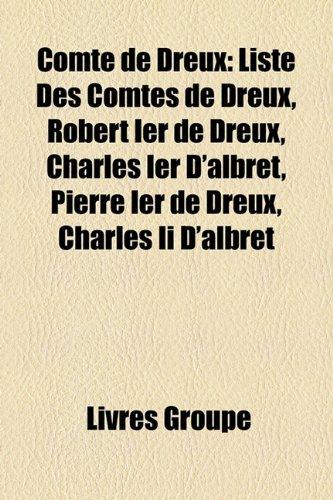 9781159644222: Comte de Dreux: Liste Des Comtes de Dreux, Robert Ier de Dreux, Charles Ier D'albret, Pierre Ier de Dreux, Charles Ii D'albret (French Edition)