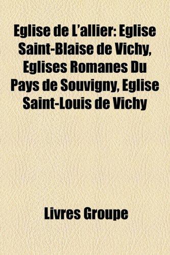 9781159655006: Eglise de L'Allier: Glise Saint-Blaise de Vichy, Glises Romanes Du Pays de Souvigny, Glise Saint-Louis de Vichy