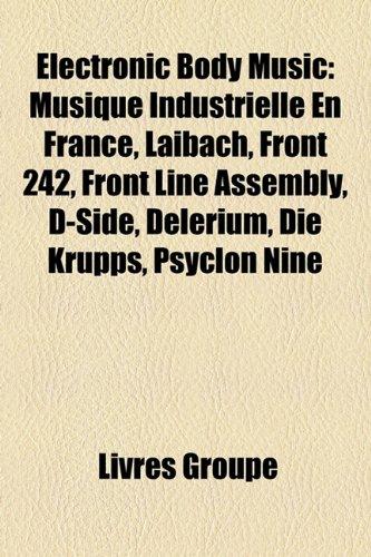 9781159655068: Electronic Body Music: Musique Industrielle En France, Laibach, Front 242, Front Line Assembly, D-Side, Delerium, Die Krupps, Psyclon Nine