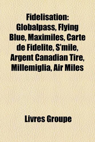9781159674151: Fidlisation: Globalpass, Flying Blue, Maximiles, Carte de Fidlit, S'Mile, Argent Canadian Tire, Millemiglia, Air Miles
