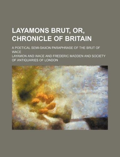 Layamons Brut, Or, Chronicle of Britain A Poetical Semi-Saxon Paraphrase of the Brut of Wace: ...