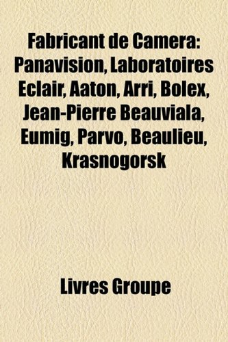 9781159683603: Fabricant de Caméra: Panavision, Laboratoires Éclair, Aaton, Arri, Bolex, Jean-Pierre Beauviala, Eumig, Parvo, Beaulieu, Krasnogorsk (French Edition)