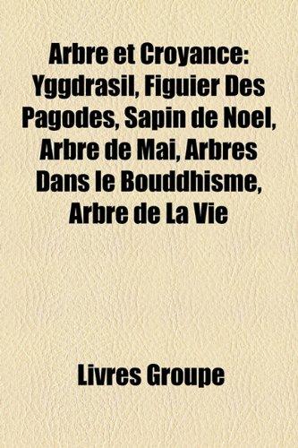9781159689513: Arbre Et Croyance: Yggdrasil, Figuier Des Pagodes, Sapin de Nol, Arbre de Mai, Arbres Dans Le Bouddhisme, Arbre de La Vie