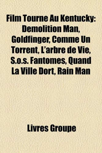 9781159697853: Film Tourn Au Kentucky: Demolition Man, Goldfinger, Comme Un Torrent, L'Arbre de Vie, S.O.S. Fantmes, Quand La Ville Dort, Rain Man