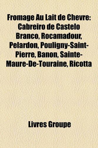 9781159704070: Fromage Au Lait de Chévre: Cabreiro de Castelo Branco, Rocamadour, Pélardon, Pouligny-Saint-Pierre, Banon, Sainte-Maure-De-Touraine, Ricotta