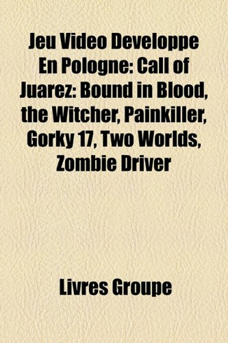 9781159727468: Jeu Vido Dvelopp En Pologne: Call of Juarez: Bound in Blood, the Witcher, Painkiller, Gorky 17, Two Worlds, Zombie Driver