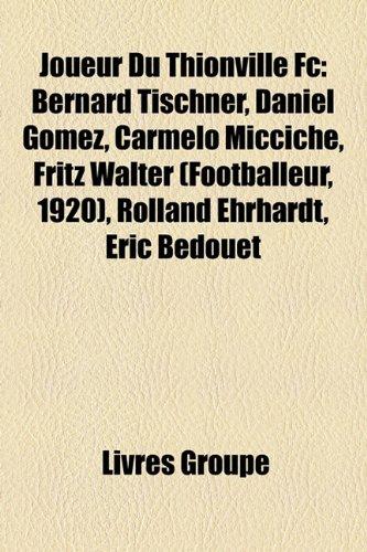 9781159739966: Joueur Du Thionville Fc: Bernard Tischner, Daniel Gomez, Carmelo Micciche, Fritz Walter (Footballeur, 1920), Rolland Ehrhardt, Éric Bedouet (French Edition)