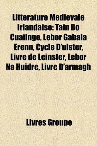 9781159754648: Littrature Mdivale Irlandaise: Tin B Cailnge, Lebor Gabla Renn, Cycle D'Ulster, Livre de Leinster, Lebor Na Huidre, Livre D'Armagh