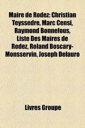 9781159758097: Maire de Rodez: Christian Teyssdre, Marc Censi, Raymond Bonnefous, Liste Des Maires de Rodez, Roland Boscary-Monsservin, Joseph Delaur