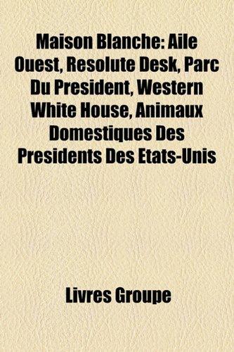 9781159758189: Maison Blanche: Aile Ouest, Resolute Desk, Parc Du President, Western White House, Animaux Domestiques Des Presidents Des Etats-Unis