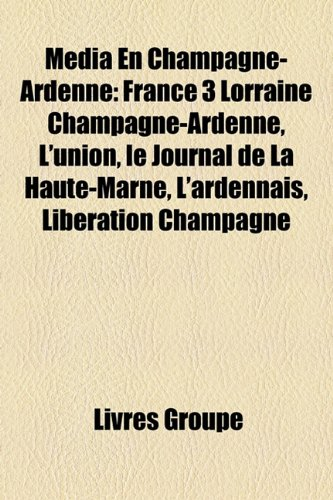 9781159770976: Mdia En Champagne-Ardenne: France 3 Lorraine Champagne-Ardenne, L'Union, Le Journal de La Haute-Marne, L'Ardennais, Libration Champagne