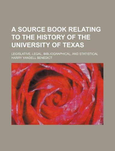 A Source Book Relating to the History of the University of Texas Legislative, Legal, ...