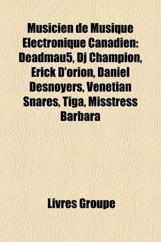 9781159801106: Musicien de Musique Électronique Canadien: Deadmau5, Dj Champion, Érick D'orion, Daniel Desnoyers, Venetian Snares, Tiga, Misstress Barbara (French Edition)