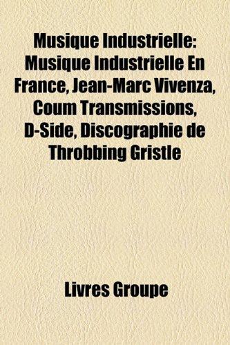 9781159803445: Musique Industrielle: Musique Industrielle En France, Jean-Marc Vivenza, Coum Transmissions, D-Side, Discographie de Throbbing Gristle (French Edition)