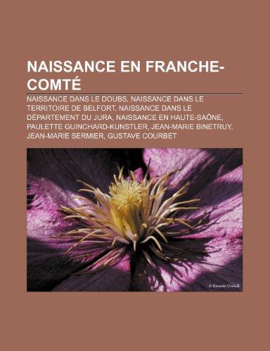9781159812560: Naissance en Franche-Comté: Naissance dans le Doubs, Naissance dans le Territoire de Belfort, Naissance dans le département du Jura