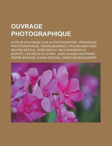 9781159843458: Ouvrage photographique: Auteur d'ouvrage sur la photographie, Périodique photographique, Pierre Bourdieu, Roland Barthes, Wilfrid Estève