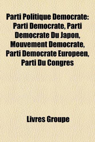 9781159849511: Parti Politique Démocrate: Parti Démocrate, Parti Démocrate Du Japon, Mouvement Démocrate, Parti Démocrate Européen, Parti Du Congrès