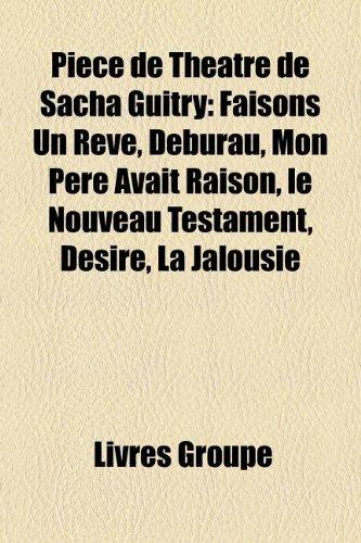9781159881511: Pice de Thtre de Sacha Guitry: Faisons Un Rve, Deburau, Mon Pre Avait Raison, Le Nouveau Testament, Dsir, La Jalousie