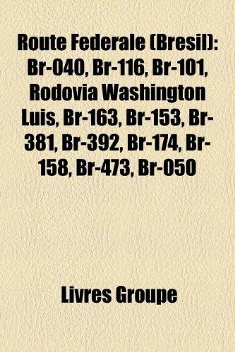 9781159938956: Route Federale (Bresil): Br-040, Br-116, Br-101, Rodovia Washington Luis, Br-163, Br-153, Br-381, Br-392, Br-174, Br-158, Br-473, Br-050