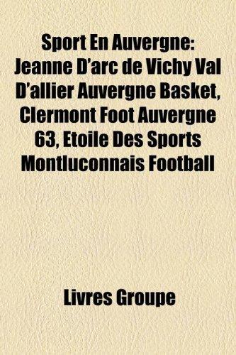 9781159966997: Sport En Auvergne: Jeanne D'Arc de Vichy Val D'Allier Auvergne Basket, Clermont Foot Auvergne 63, Toile Des Sports Montluonnais Football