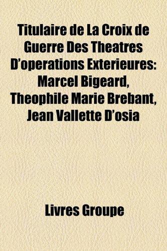 9781159993283: Titulaire de La Croix de Guerre Des Théâtres D'opérations Extérieures: Marcel Bigeard, Théophile Marie Brébant, Jean Vallette D'osia