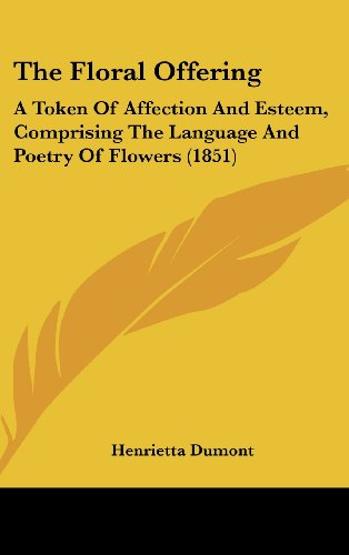 9781160004008: The Floral Offering: A Token Of Affection And Esteem, Comprising The Language And Poetry Of Flowers (1851)