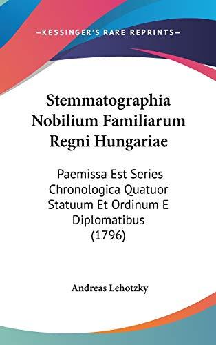 9781160012010: Stemmatographia Nobilium Familiarum Regni Hungariae: Paemissa Est Series Chronologica Quatuor Statuum Et Ordinum E Diplomatibus (1796)