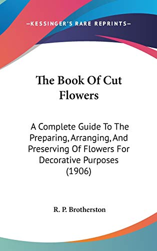 9781160013000: The Book Of Cut Flowers: A Complete Guide To The Preparing, Arranging, And Preserving Of Flowers For Decorative Purposes (1906)