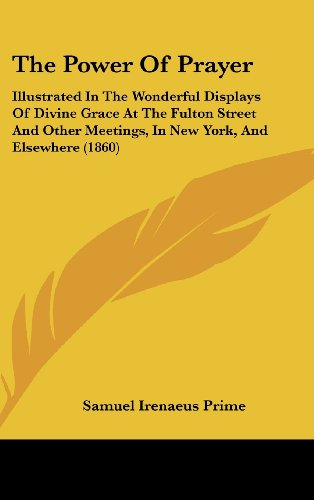 9781160014922: The Power Of Prayer: Illustrated In The Wonderful Displays Of Divine Grace At The Fulton Street And Other Meetings, In New York, And Elsewhere (1860)