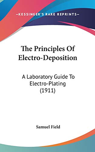9781160016780: The Principles Of Electro-Deposition: A Laboratory Guide To Electro-Plating (1911)