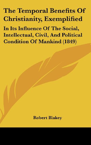 9781160020206: The Temporal Benefits Of Christianity, Exemplified: In Its Influence Of The Social, Intellectual, Civil, And Political Condition Of Mankind (1849)