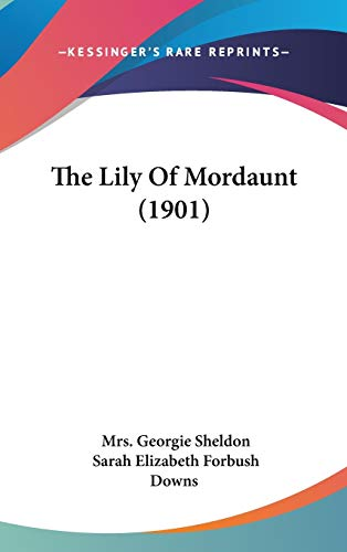 The Lily Of Mordaunt (1901) (1160022550) by Sheldon, Mrs. Georgie; Downs, Sarah Elizabeth Forbush
