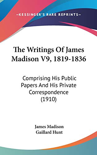 9781160028769: The Writings Of James Madison V9, 1819-1836: Comprising His Public Papers And His Private Correspondence (1910)