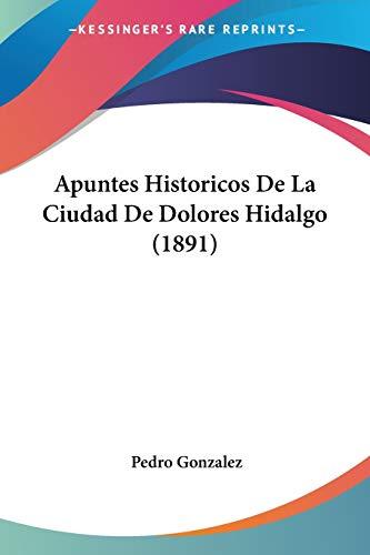 9781160041966: Apuntes Historicos De La Ciudad De Dolores Hidalgo (1891) (Spanish Edition)