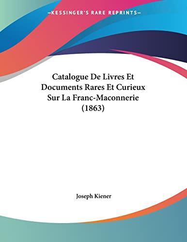 9781160052399: Catalogue De Livres Et Documents Rares Et Curieux Sur La Franc-Maconnerie (1863) (French Edition)