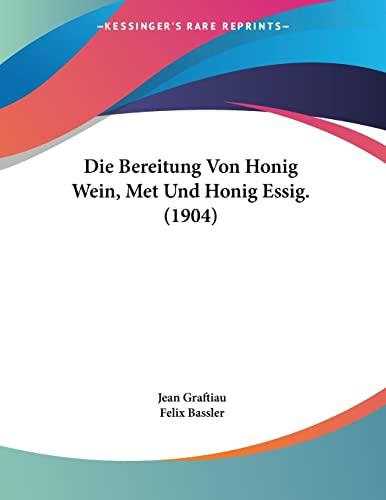 Die Bereitung Von Honig Wein, Met Und Honig Essig. (1904) (German Edition): Graftiau, Jean