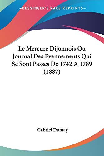 9781160164948: Le Mercure Dijonnois Ou Journal Des Evennements Qui Se Sont Passes De 1742 A 1789 (1887) (French Edition)
