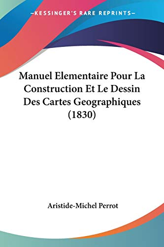 9781160187565: Manuel Elementaire Pour La Construction Et Le Dessin Des Cartes Geographiques (1830) (French Edition)