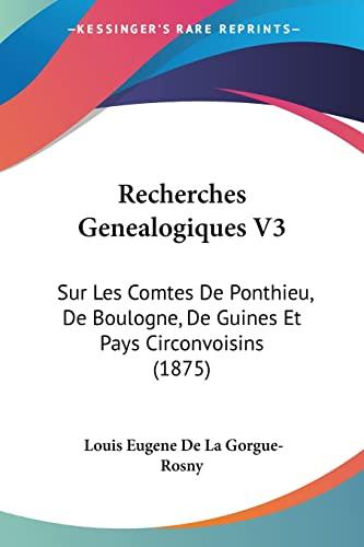 Recherches Genealogiques V3: Sur Les Comtes De Ponthieu, De Boulogne, De Guines Et Pays Circonvoisins (1875) (French Edition) (9781160240321) by Louis Eugene De La Gorgue-Rosny
