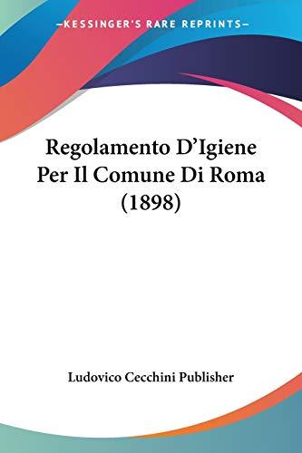 Regolamento D'Igiene Per Il Comune Di Roma (1898): Cecchini Pu Ludovico Cecchini Publisher