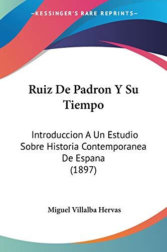 9781160249041: Ruiz De Padron Y Su Tiempo: Introduccion A Un Estudio Sobre Historia Contemporanea De Espana (1897) (Spanish Edition)