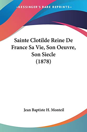 9781160250573: Sainte Clotilde Reine De France Sa Vie, Son Oeuvre, Son Siecle (1878) (French Edition)
