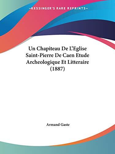 9781160264563: Un Chapiteau de L'Eglise Saint-Pierre de Caen Etude Archeologique Et Litteraire (1887)